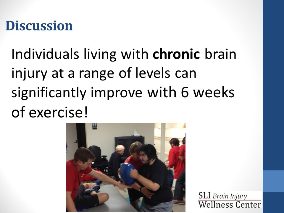 Discussion Individuals living with chronic brain injury at a range of levels can significantly improve with 6 weeks of exercise!