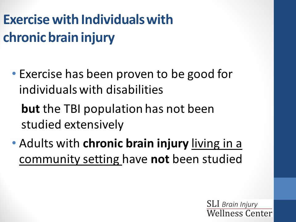 Exercise with Individuals with chronic brain injury Exercise has been proven to be good for individuals with disabilities but the TBI population has not been studied extensively Adults with chronic brain injury living in a community setting have not been studied