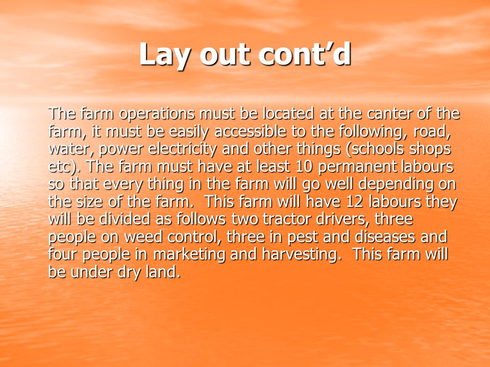 Lay out cont'd The farm operations must be located at the canter of the farm, it must be easily accessible to the following, road, water, power electricity and other things (schools shops etc).