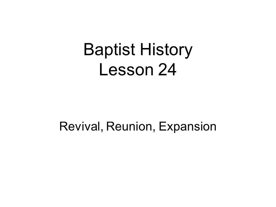 Baptist History Lesson 24 Revival, Reunion, Expansion