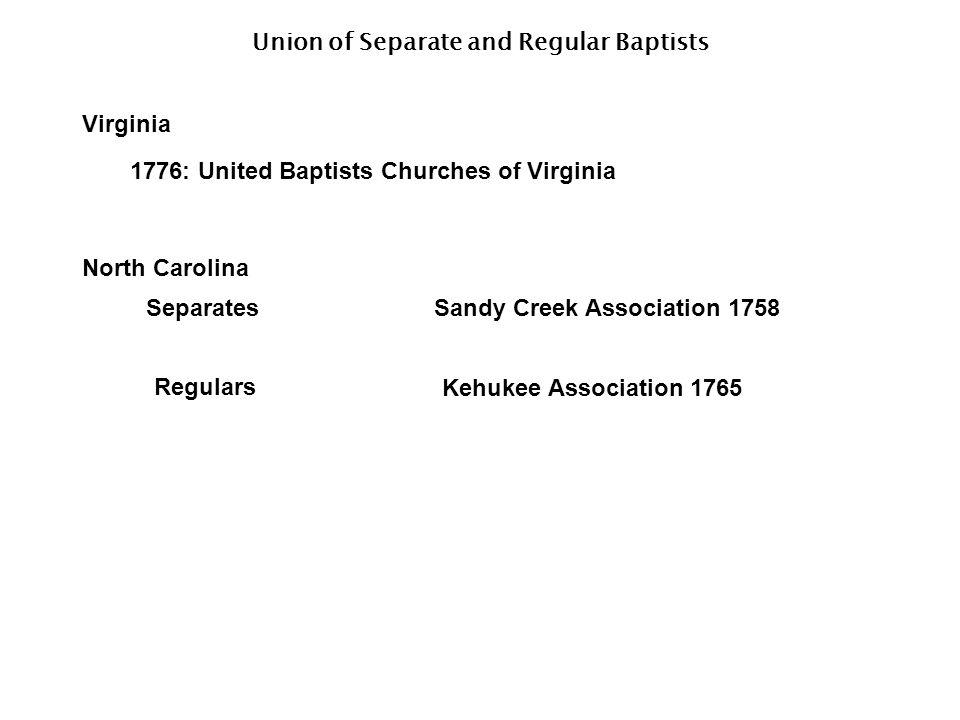 Union of Separate and Regular Baptists Virginia 1776: United Baptists Churches of Virginia North Carolina SeparatesSandy Creek Association 1758 Regulars Kehukee Association 1765