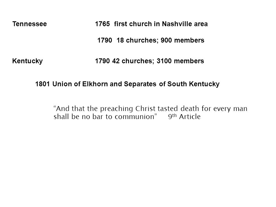 Kentucky1790 42 churches; 3100 members Tennessee1765 first church in Nashville area 1790 18 churches; 900 members 1801 Union of Elkhorn and Separates of South Kentucky And that the preaching Christ tasted death for every man shall be no bar to communion 9 th Article