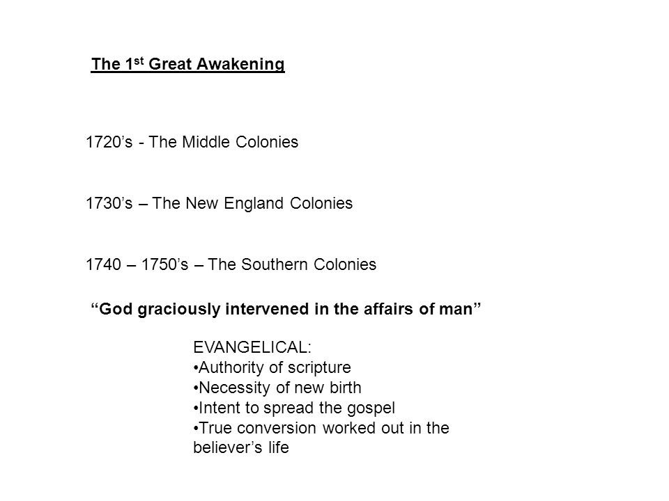 1720's - The Middle Colonies 1730's – The New England Colonies 1740 – 1750's – The Southern Colonies The 1 st Great Awakening EVANGELICAL: Authority of scripture Necessity of new birth Intent to spread the gospel True conversion worked out in the believer's life God graciously intervened in the affairs of man