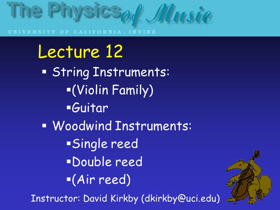 Lecture 12  String Instruments:  (Violin Family)  Guitar  Woodwind Instruments:  Single reed  Double reed  (Air reed) Instructor: David Kirkby