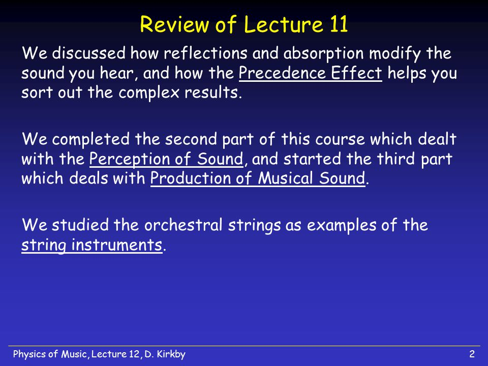 Physics of Music, Lecture 12, D. Kirkby2 Review of Lecture 11 We discussed how reflections and absorption modify the sound you hear, and how the Prece