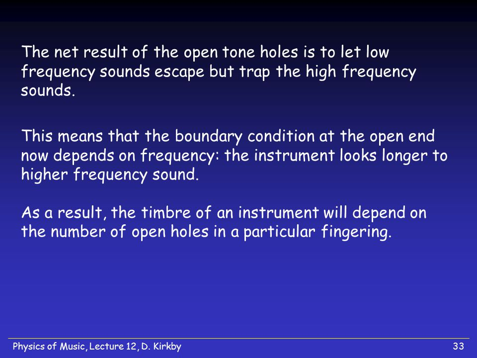 Physics of Music, Lecture 12, D. Kirkby33 The net result of the open tone holes is to let low frequency sounds escape but trap the high frequency soun