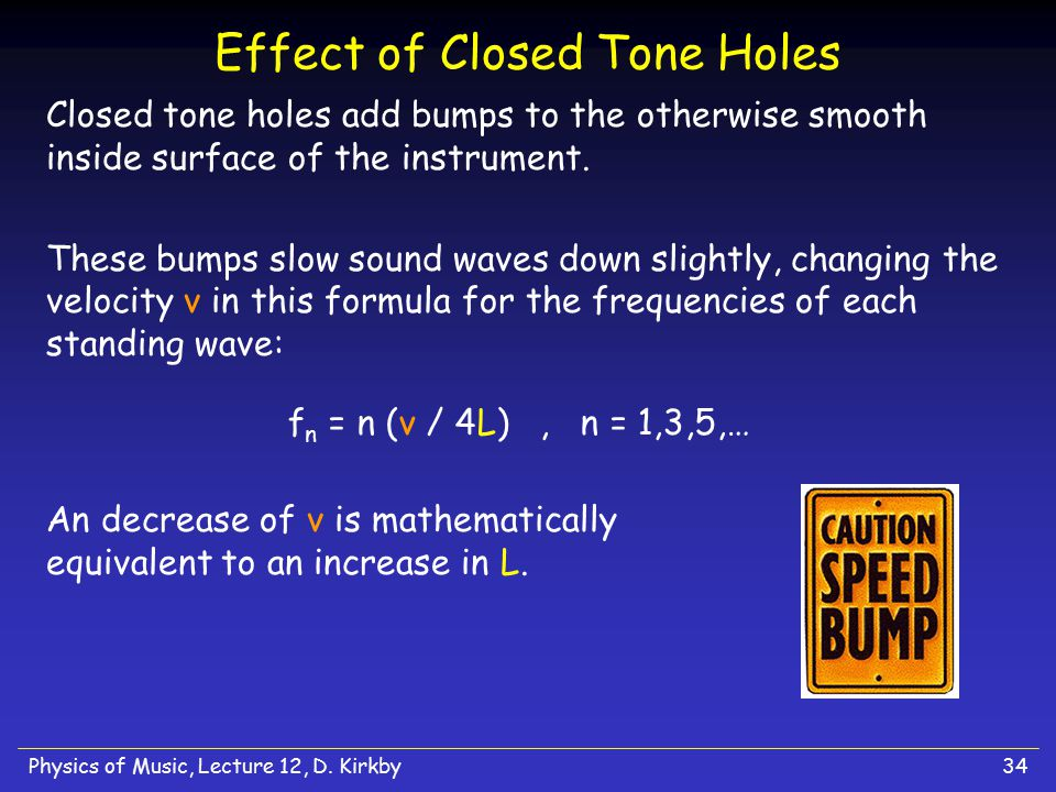 Physics of Music, Lecture 12, D. Kirkby34 Effect of Closed Tone Holes Closed tone holes add bumps to the otherwise smooth inside surface of the instru