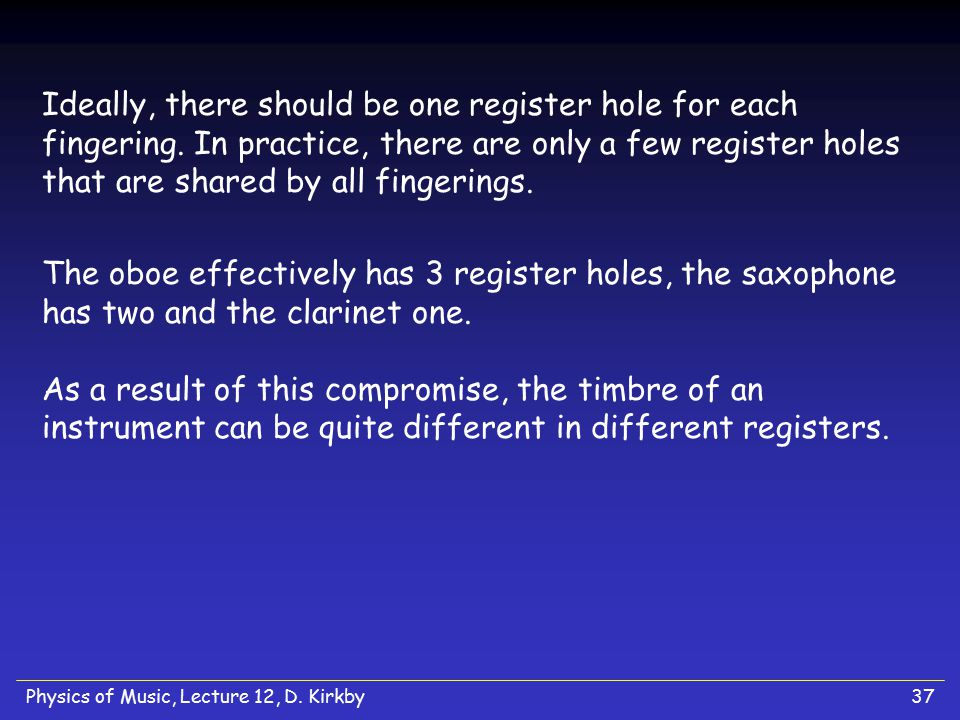 Physics of Music, Lecture 12, D. Kirkby37 Ideally, there should be one register hole for each fingering. In practice, there are only a few register ho