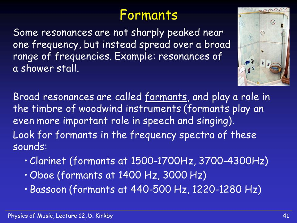 Physics of Music, Lecture 12, D. Kirkby41 Formants Some resonances are not sharply peaked near one frequency, but instead spread over a broad range of