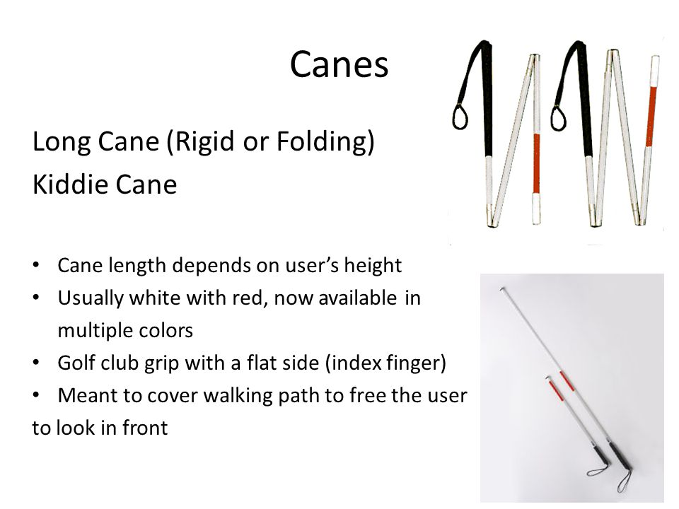 Canes Long Cane (Rigid or Folding) Kiddie Cane Cane length depends on user's height Usually white with red, now available in multiple colors Golf club grip with a flat side (index finger) Meant to cover walking path to free the user to look in front