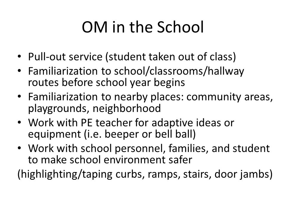 OM in the School Pull-out service (student taken out of class) Familiarization to school/classrooms/hallway routes before school year begins Familiari