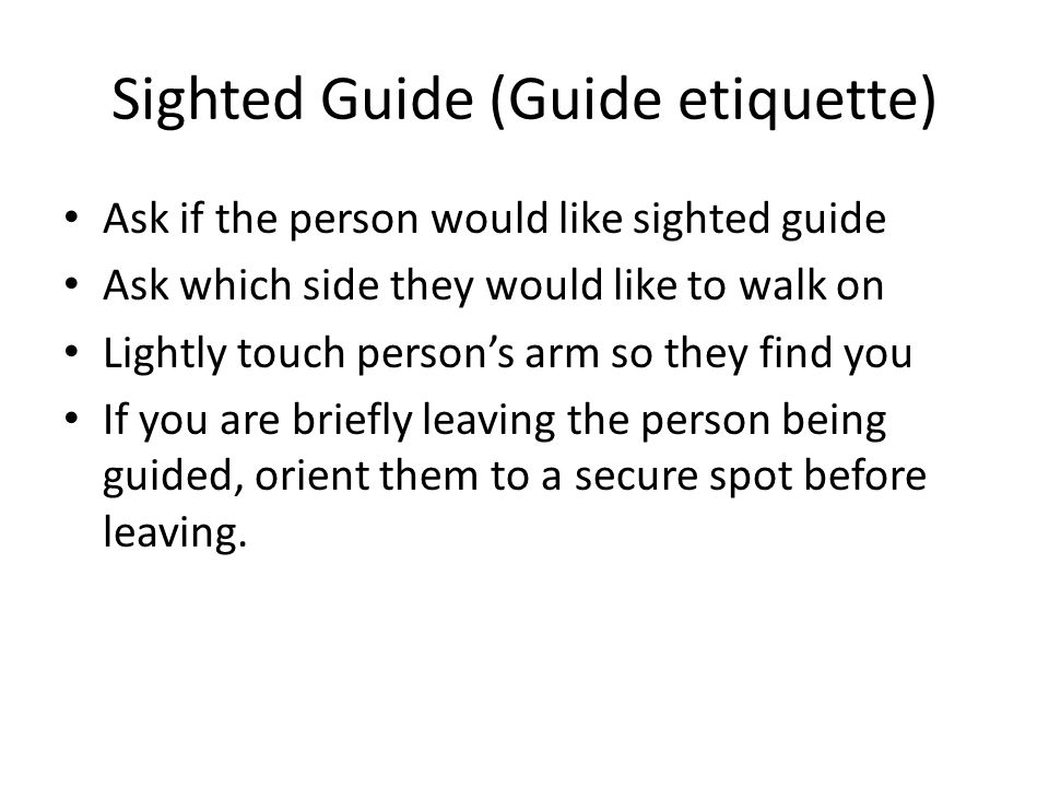Sighted Guide (Guide etiquette) Ask if the person would like sighted guide Ask which side they would like to walk on Lightly touch person's arm so they find you If you are briefly leaving the person being guided, orient them to a secure spot before leaving.