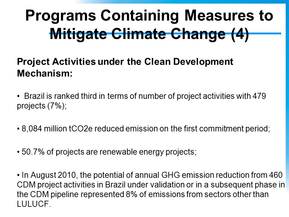Programs Containing Measures to Mitigate Climate Change (4) Project Activities under the Clean Development Mechanism: Brazil is ranked third in terms of number of project activities with 479 projects (7%); 8,084 million tCO2e reduced emission on the first commitment period; 50.7% of projects are renewable energy projects; In August 2010, the potential of annual GHG emission reduction from 460 CDM project activities in Brazil under validation or in a subsequent phase in the CDM pipeline represented 8% of emissions from sectors other than LULUCF.
