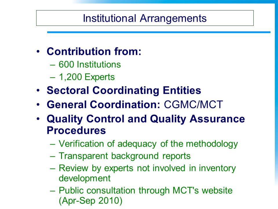 Contribution from: –600 Institutions –1,200 Experts Sectoral Coordinating Entities General Coordination: CGMC/MCT Quality Control and Quality Assurance Procedures –Verification of adequacy of the methodology –Transparent background reports –Review by experts not involved in inventory development –Public consultation through MCT s website (Apr-Sep 2010) Institutional Arrangements