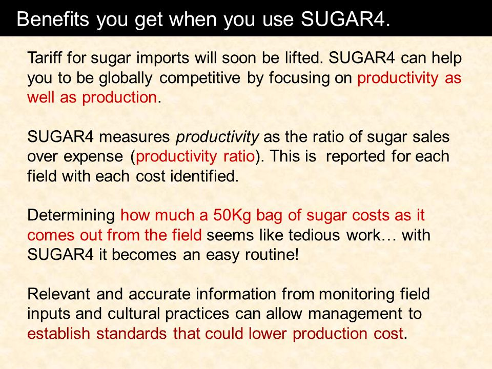 Benefits using SUGAR4 Tariff for sugar imports will soon be lifted. SUGAR4 can help you to be globally competitive by focusing on productivity as well