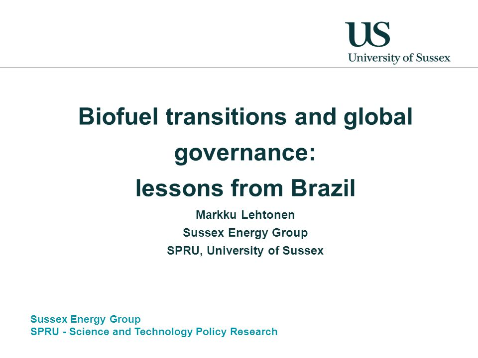 Sussex Energy Group SPRU - Science and Technology Policy Research Biofuel transitions and global governance: lessons from Brazil Markku Lehtonen Sussex Energy Group SPRU, University of Sussex