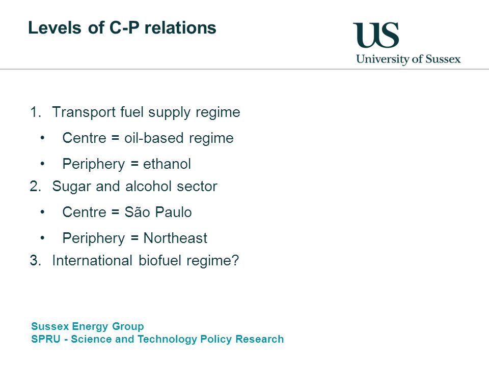 Sussex Energy Group SPRU - Science and Technology Policy Research Levels of C-P relations 1.Transport fuel supply regime Centre = oil-based regime Periphery = ethanol 2.Sugar and alcohol sector Centre = São Paulo Periphery = Northeast 3.International biofuel regime?