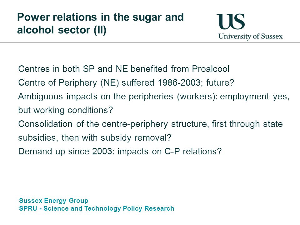 Sussex Energy Group SPRU - Science and Technology Policy Research Power relations in the sugar and alcohol sector (II) Centres in both SP and NE benefited from Proalcool Centre of Periphery (NE) suffered 1986-2003; future.
