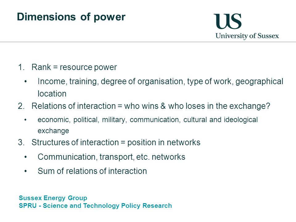 Sussex Energy Group SPRU - Science and Technology Policy Research Dimensions of power 1.Rank = resource power Income, training, degree of organisation, type of work, geographical location 2.Relations of interaction = who wins & who loses in the exchange.