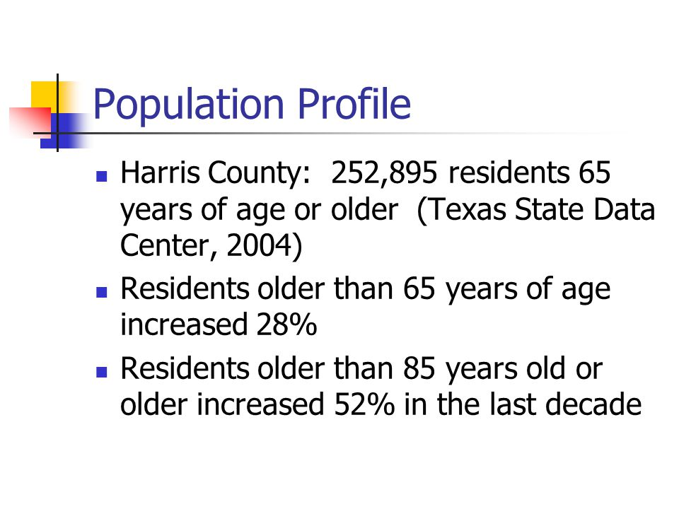 Population Profile Harris County: 252,895 residents 65 years of age or older (Texas State Data Center, 2004) Residents older than 65 years of age increased 28% Residents older than 85 years old or older increased 52% in the last decade