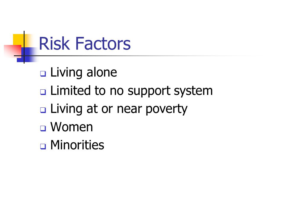 Risk Factors  Living alone  Limited to no support system  Living at or near poverty  Women  Minorities
