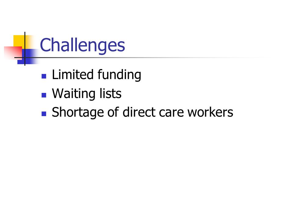 Challenges Limited funding Waiting lists Shortage of direct care workers