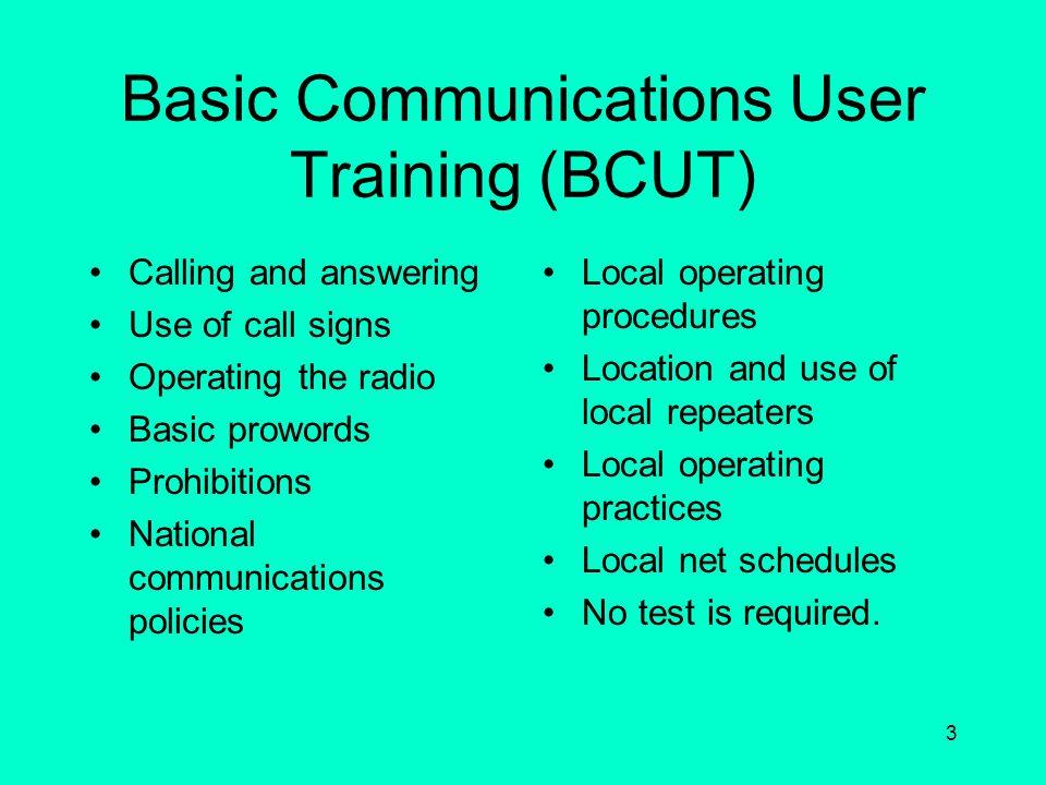 2 Radio Operator Training and Requirements Basic Communications User Training (BCUT) Advanced Communications User Training (ACUT) This course covers b