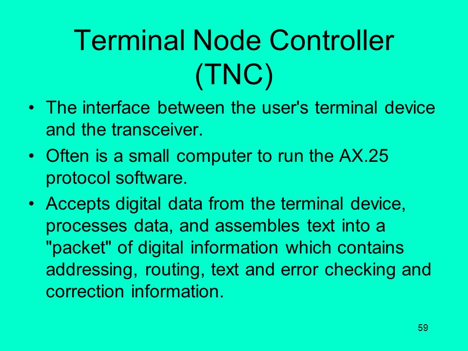 58 Components of a Packet System Terminal Node Controller (TNC) Terminal Device Radio Transceiver