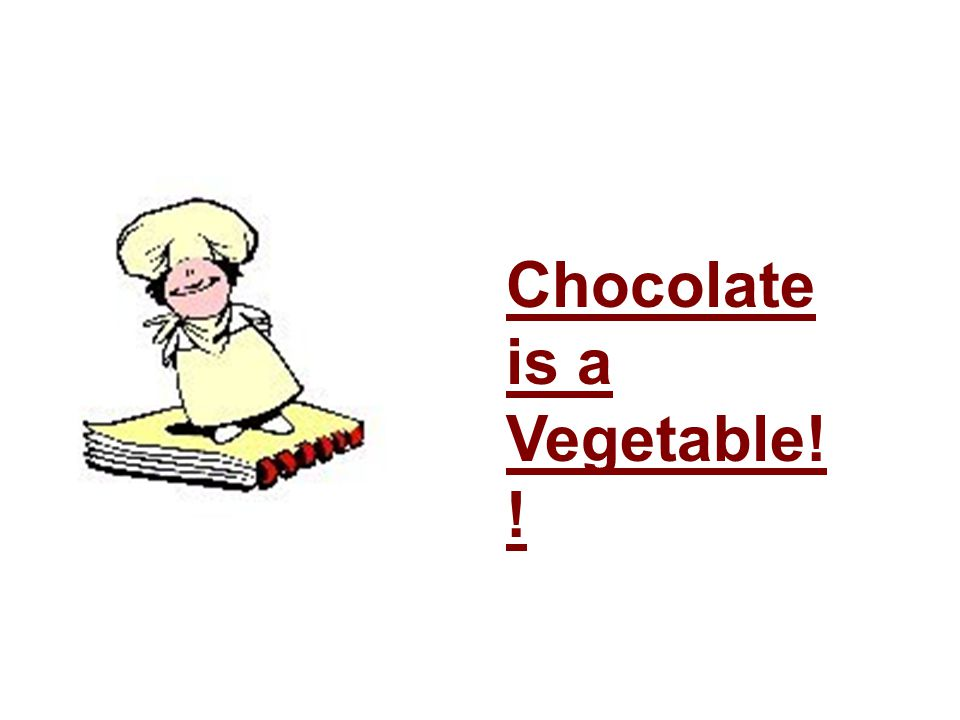 Chocolate is a Vegetable! !