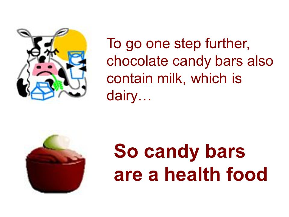 To go one step further, chocolate candy bars also contain milk, which is dairy… So candy bars are a health food