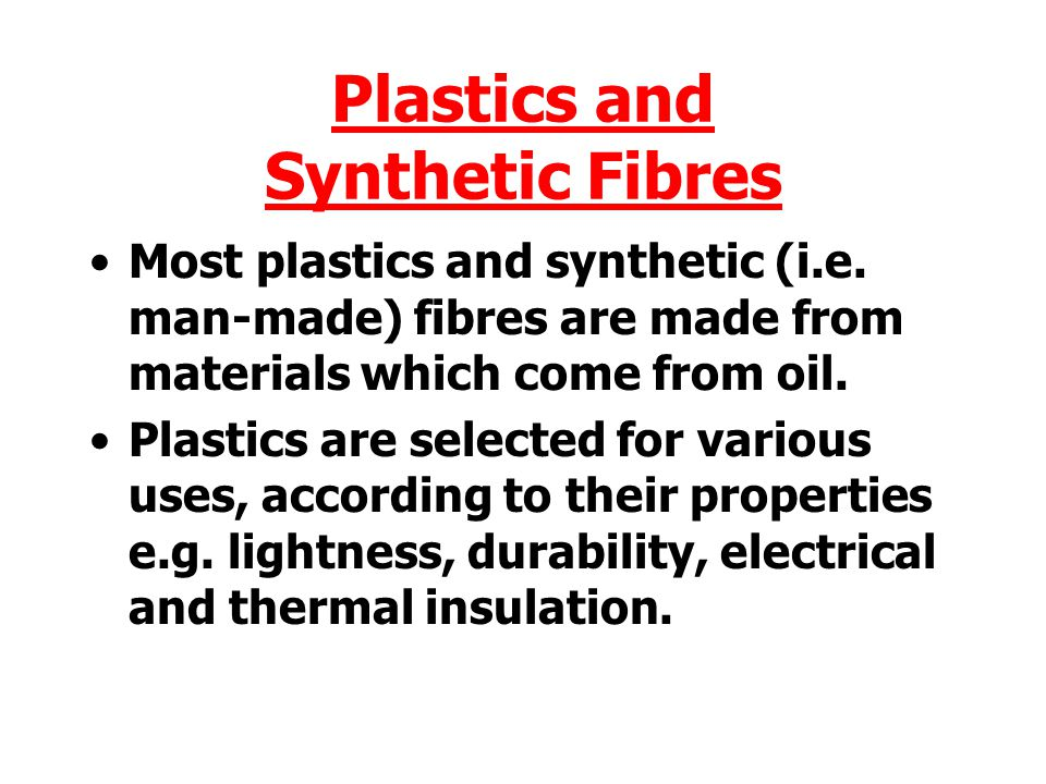 Most plastics and synthetic (i.e.man-made) fibres are made from materials which come from oil.