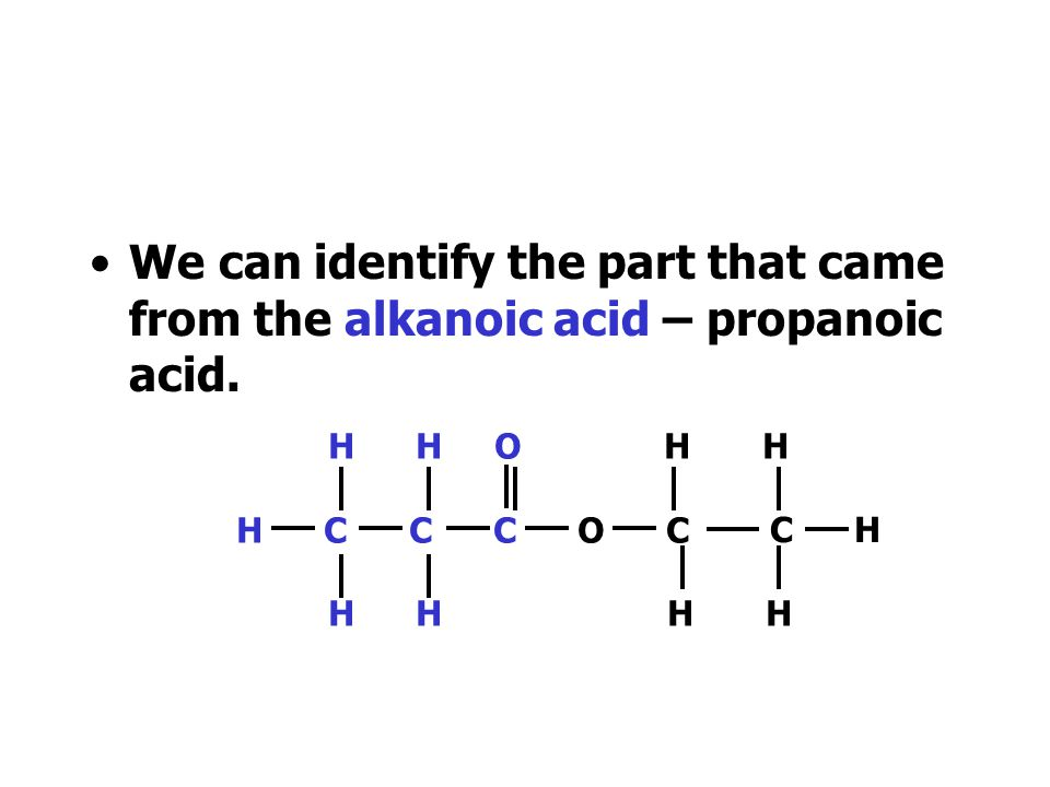 We can identify the part that came from the alkanoic acid – propanoic acid.