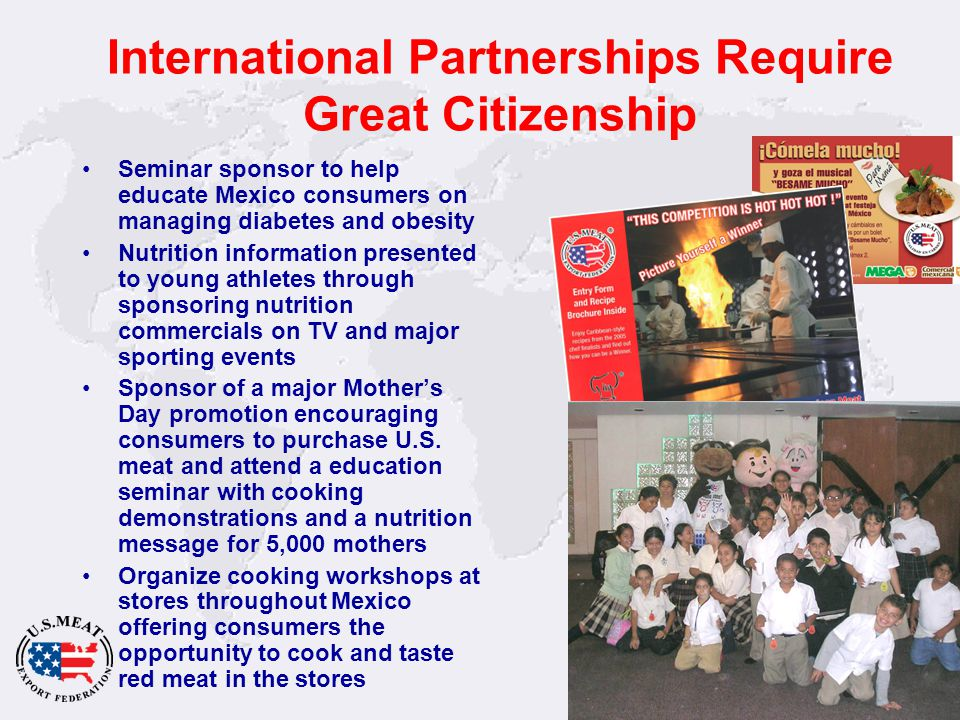 41 International Partnerships Require Great Citizenship Seminar sponsor to help educate Mexico consumers on managing diabetes and obesity Nutrition information presented to young athletes through sponsoring nutrition commercials on TV and major sporting events Sponsor of a major Mother's Day promotion encouraging consumers to purchase U.S.
