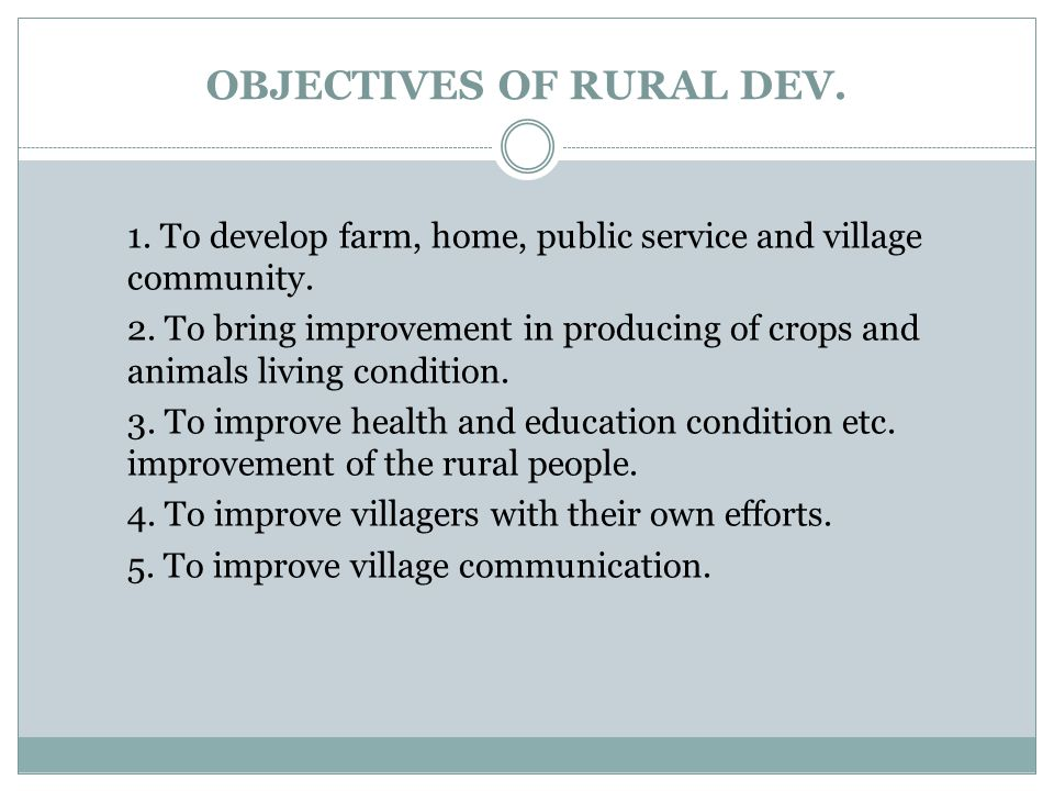 OBJECTIVES OF RURAL DEV. 1. To develop farm, home, public service and village community. 2. To bring improvement in producing of crops and animals liv