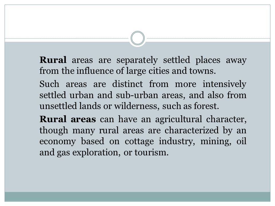 Rural areas are separately settled places away from the influence of large cities and towns. Such areas are distinct from more intensively settled urb