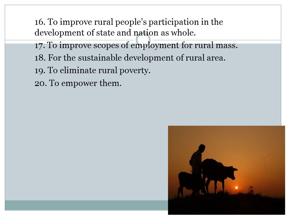 16. To improve rural people's participation in the development of state and nation as whole. 17. To improve scopes of employment for rural mass. 18. F
