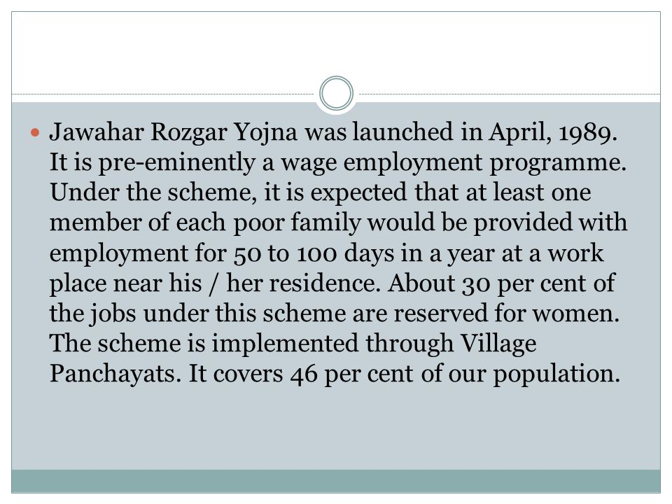 Jawahar Rozgar Yojna was launched in April, 1989. It is pre-eminently a wage employment programme. Under the scheme, it is expected that at least one