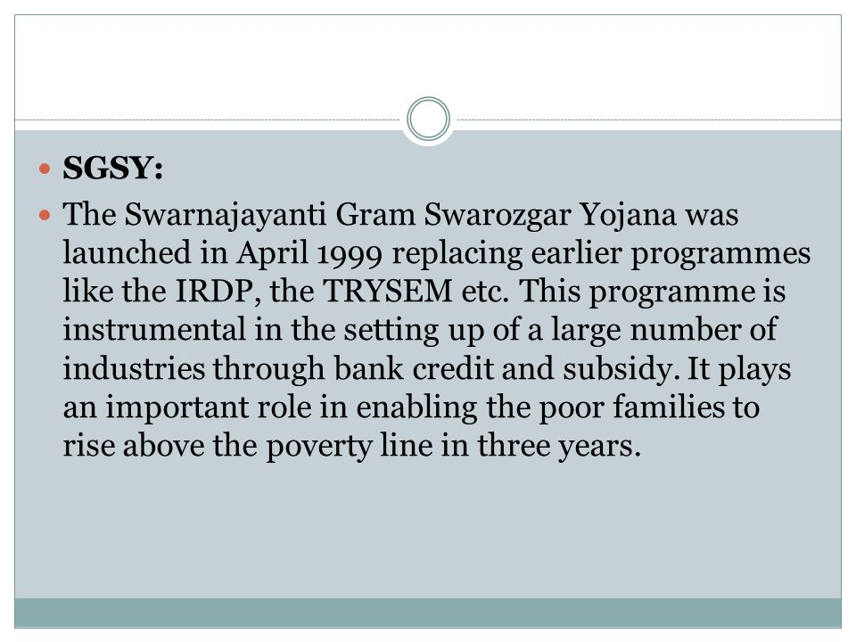 SGSY: The Swarnajayanti Gram Swarozgar Yojana was launched in April 1999 replacing earlier programmes like the IRDP, the TRYSEM etc. This programme is