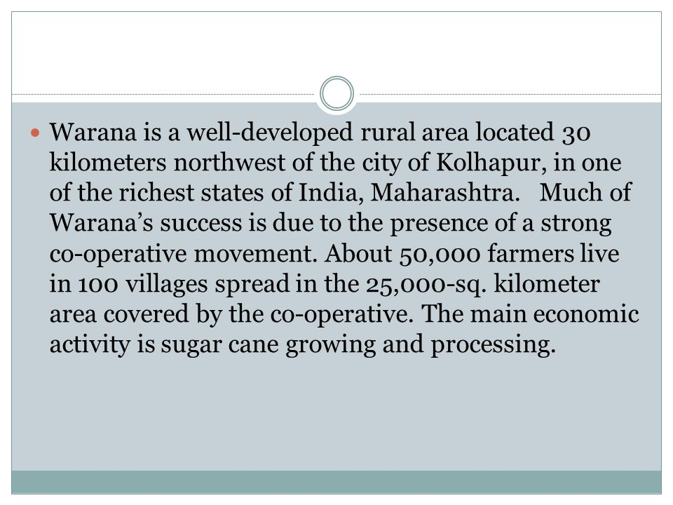 Warana is a well-developed rural area located 30 kilometers northwest of the city of Kolhapur, in one of the richest states of India, Maharashtra. Muc