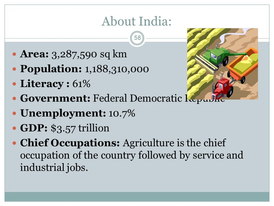 About India: Area: 3,287,590 sq km Population: 1,188,310,000 Literacy : 61% Government: Federal Democratic Republic Unemployment: 10.7% GDP: $3.57 tri