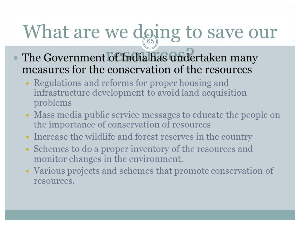 What are we doing to save our resources? The Government of India has undertaken many measures for the conservation of the resources Regulations and re