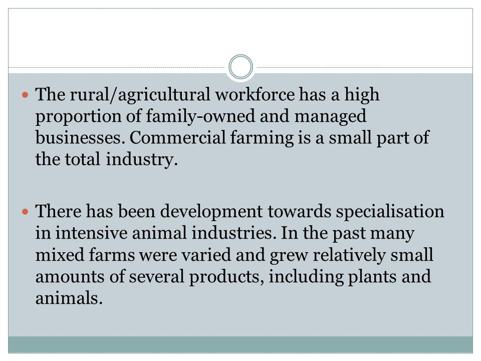 The rural/agricultural workforce has a high proportion of family-owned and managed businesses. Commercial farming is a small part of the total industr