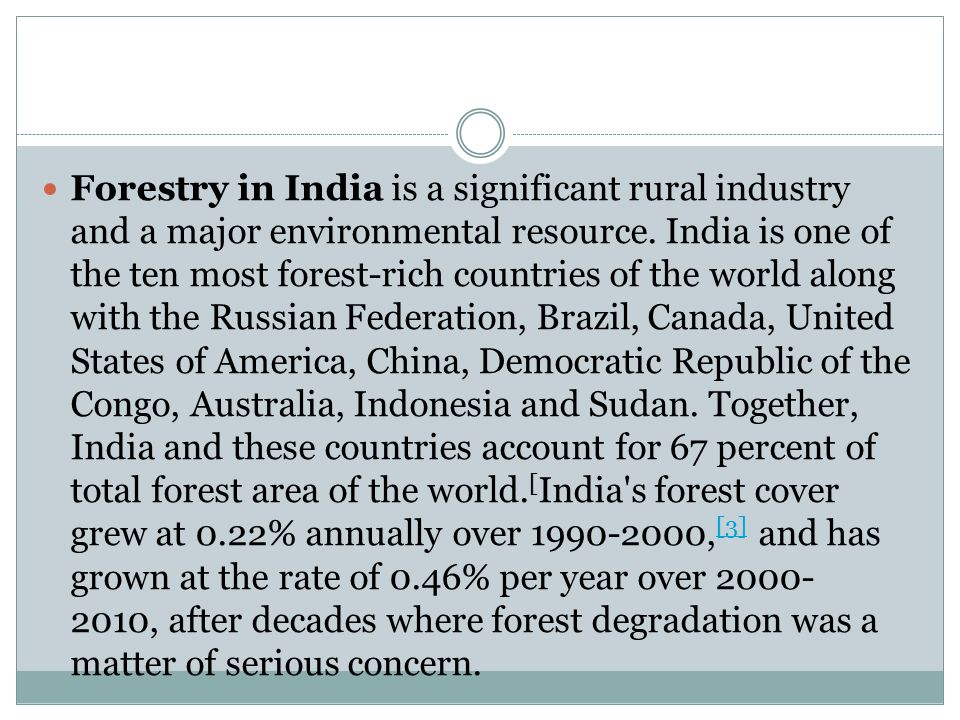 Forestry in India is a significant rural industry and a major environmental resource. India is one of the ten most forest-rich countries of the world
