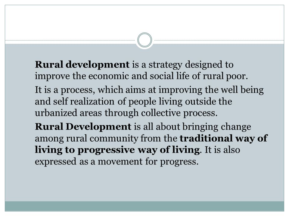 Rural development is a strategy designed to improve the economic and social life of rural poor. It is a process, which aims at improving the well bein