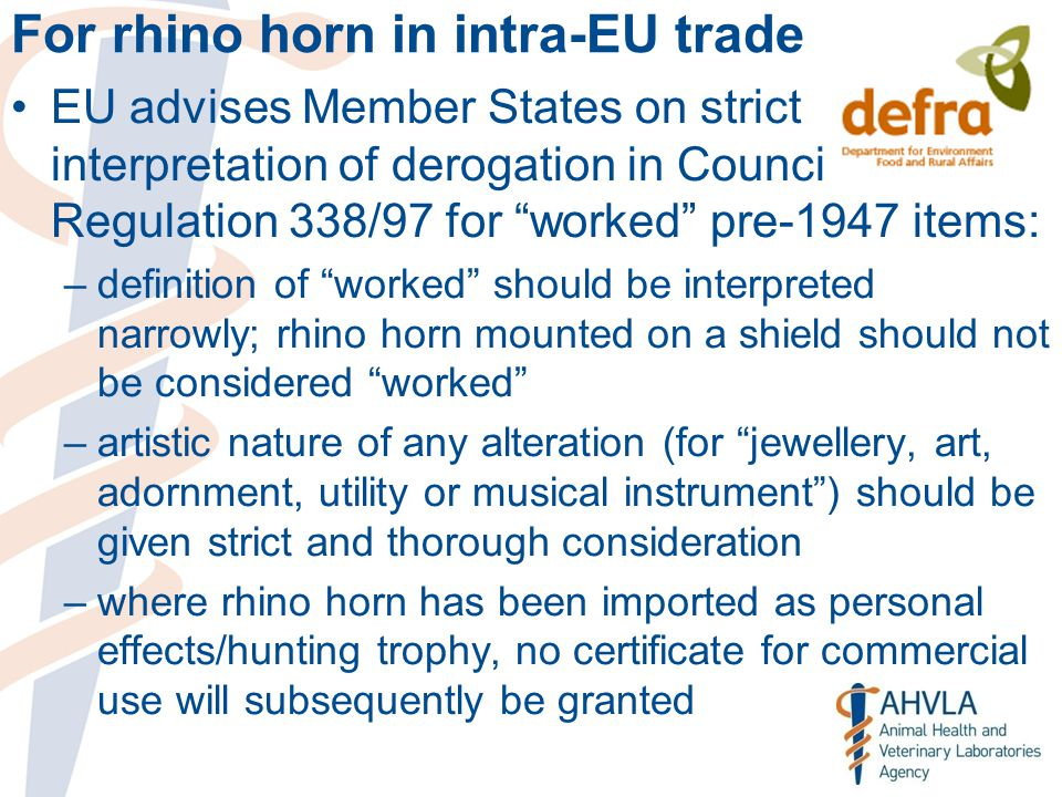 For rhino horn in intra-EU trade EU advises Member States on strict interpretation of derogation in Council Regulation 338/97 for worked pre-1947 items: –definition of worked should be interpreted narrowly; rhino horn mounted on a shield should not be considered worked –artistic nature of any alteration (for jewellery, art, adornment, utility or musical instrument ) should be given strict and thorough consideration –where rhino horn has been imported as personal effects/hunting trophy, no certificate for commercial use will subsequently be granted