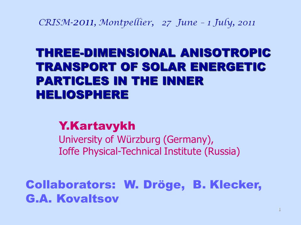 THREE-DIMENSIONAL ANISOTROPIC TRANSPORT OF SOLAR ENERGETIC PARTICLES IN THE INNER HELIOSPHERE CRISM- 2011, Montpellier, 27 June – 1 July, 2011 1 Collaborators: W.
