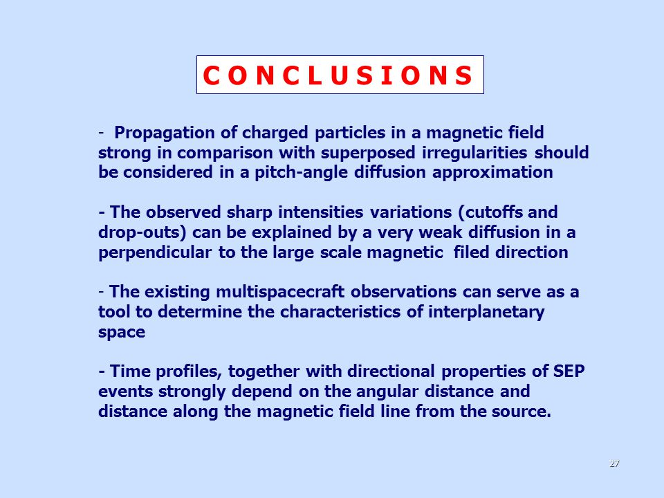 C O N C L U S I O N S - Propagation of charged particles in a magnetic field strong in comparison with superposed irregularities should be considered in a pitch-angle diffusion approximation - The observed sharp intensities variations (cutoffs and drop-outs) can be explained by a very weak diffusion in a perpendicular to the large scale magnetic filed direction - The existing multispacecraft observations can serve as a tool to determine the characteristics of interplanetary space - Time profiles, together with directional properties of SEP events strongly depend on the angular distance and distance along the magnetic field line from the source.
