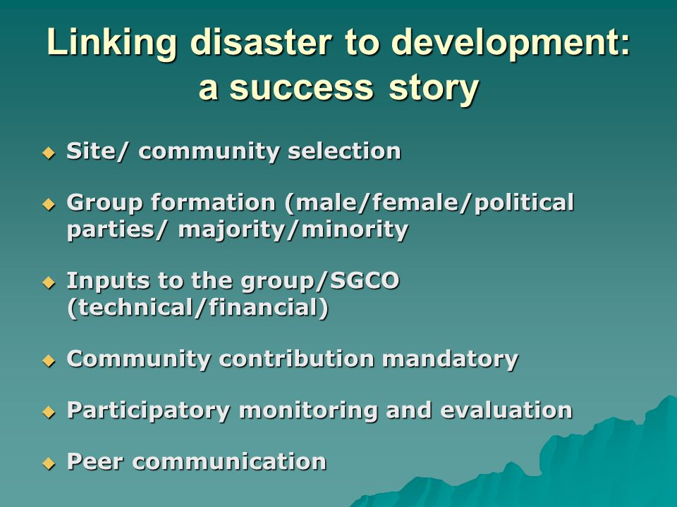 Linking disaster to development: a success story  Site/ community selection  Group formation (male/female/political parties/ majority/minority  Inputs to the group/SGCO (technical/financial)  Community contribution mandatory  Participatory monitoring and evaluation  Peer communication