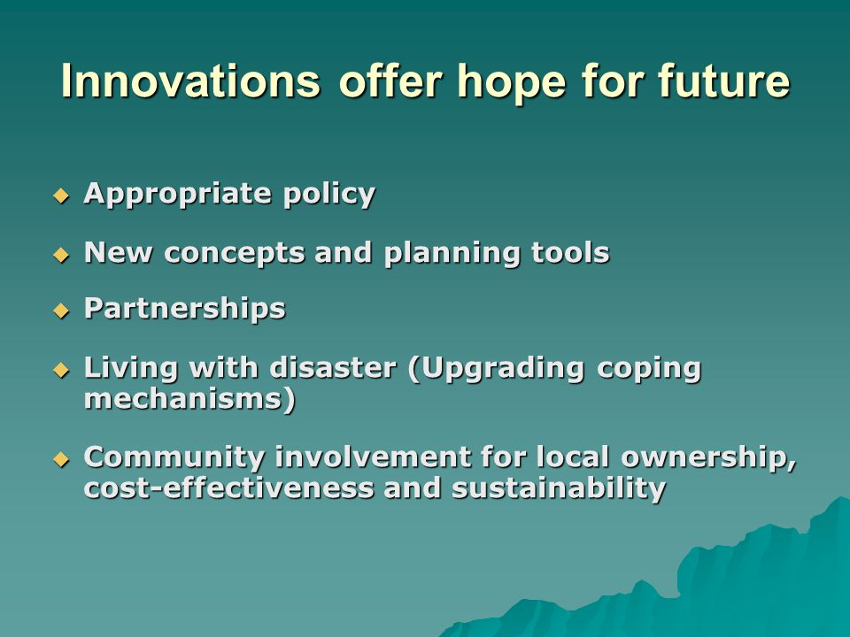 Innovations offer hope for future  Appropriate policy  New concepts and planning tools  Partnerships  Living with disaster (Upgrading coping mechanisms)  Community involvement for local ownership, cost-effectiveness and sustainability