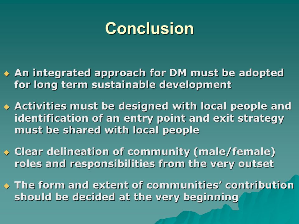 Conclusion  An integrated approach for DM must be adopted for long term sustainable development  Activities must be designed with local people and i